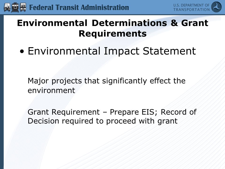 Environmental Determinations & Grant Requirements Environmental Impact Statement Major projects that significantly effect the environment Grant Requirement – Prepare EIS; Record of Decision required to proceed with grant