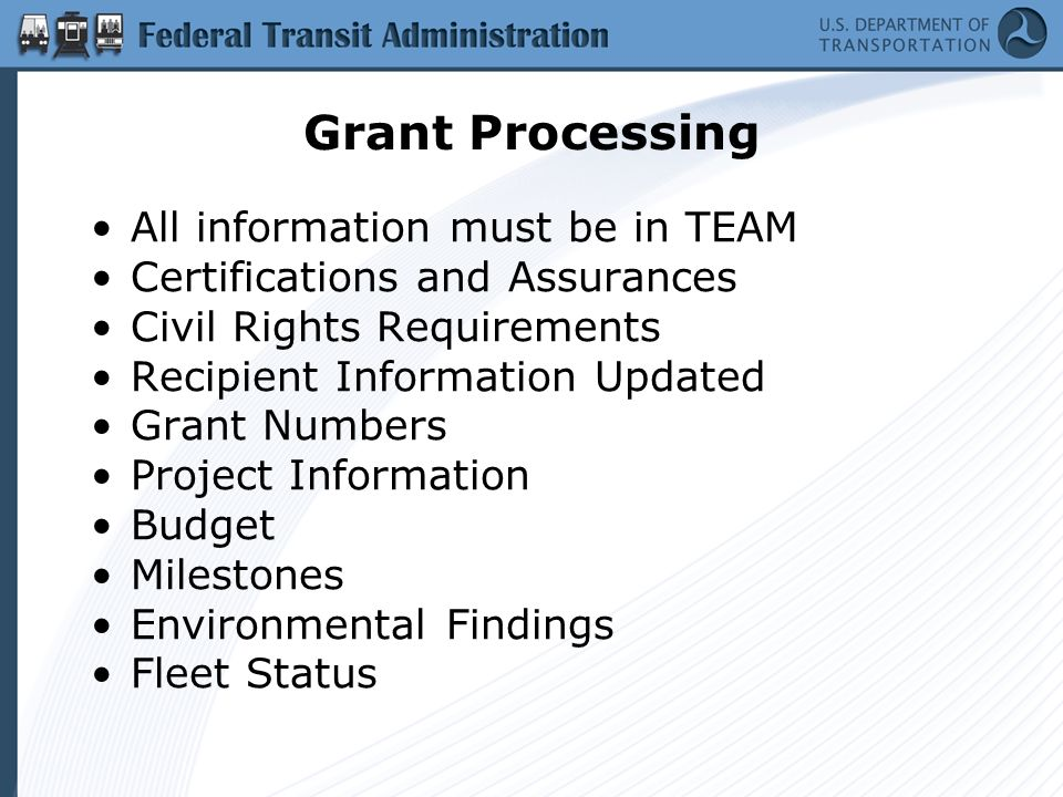 Grant Processing All information must be in TEAM Certifications and Assurances Civil Rights Requirements Recipient Information Updated Grant Numbers Project Information Budget Milestones Environmental Findings Fleet Status