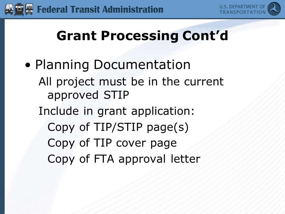 Grant Processing Contd Planning Documentation All project must be in the current approved STIP Include in grant application: Copy of TIP/STIP page(s) Copy of TIP cover page Copy of FTA approval letter