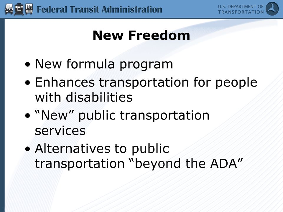 New Freedom New formula program Enhances transportation for people with disabilities New public transportation services Alternatives to public transportation beyond the ADA