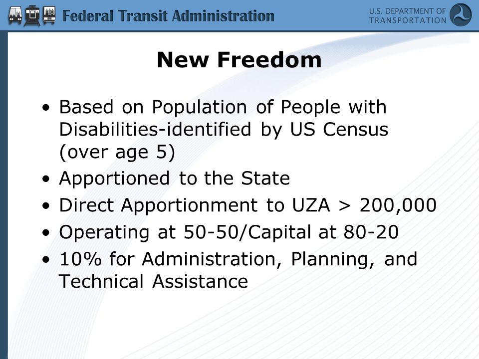 New Freedom Based on Population of People with Disabilities-identified by US Census (over age 5) Apportioned to the State Direct Apportionment to UZA > 200,000 Operating at 50-50/Capital at 80-20 10% for Administration, Planning, and Technical Assistance