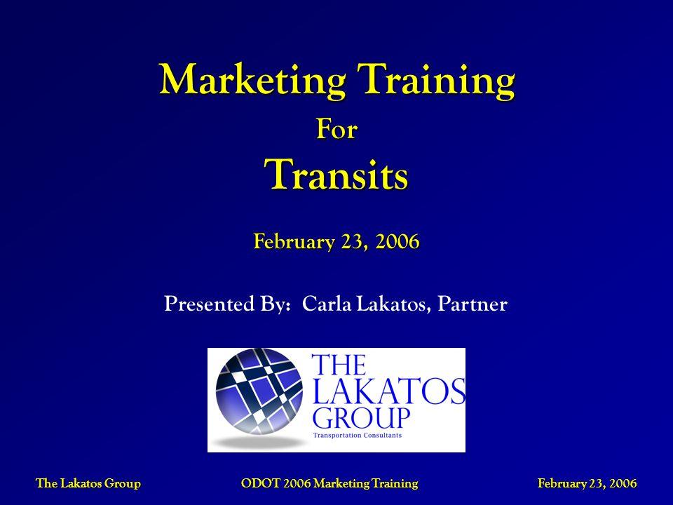 The Lakatos Group ODOT 2006 Marketing Training February 23, 2006 Presented By: Carla Lakatos, Partner Marketing Training ForTransits February 23, 2006