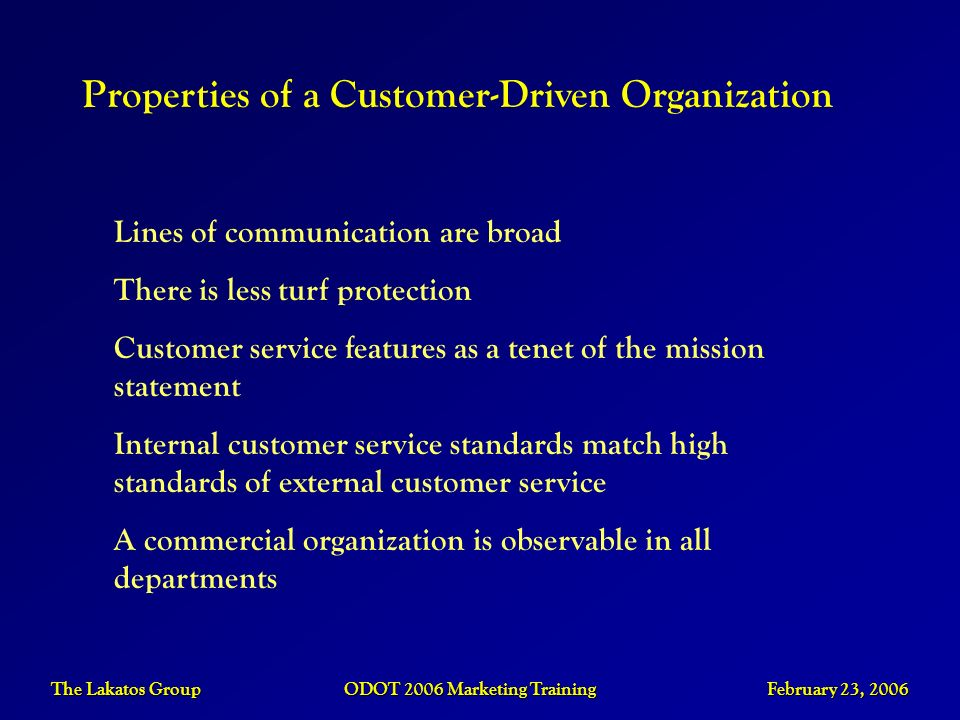 The Lakatos Group ODOT 2006 Marketing Training February 23, 2006 Properties of a Customer-Driven Organization Lines of communication are broad There i