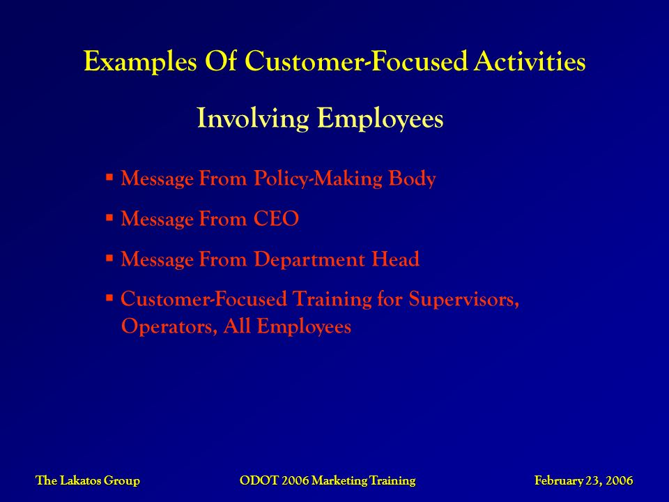 The Lakatos Group ODOT 2006 Marketing Training February 23, 2006 Examples Of Customer-Focused Activities Involving Employees Message From Policy-Makin