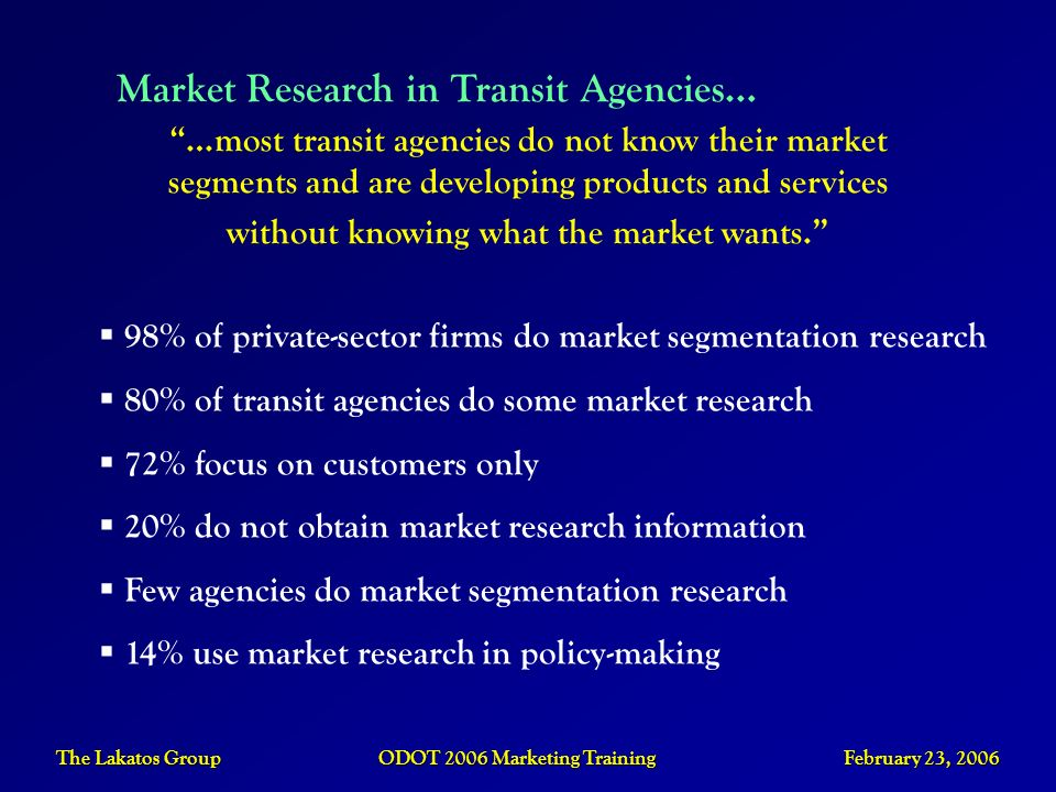 The Lakatos Group ODOT 2006 Marketing Training February 23, 2006 Market Research in Transit Agencies… …most transit agencies do not know their market
