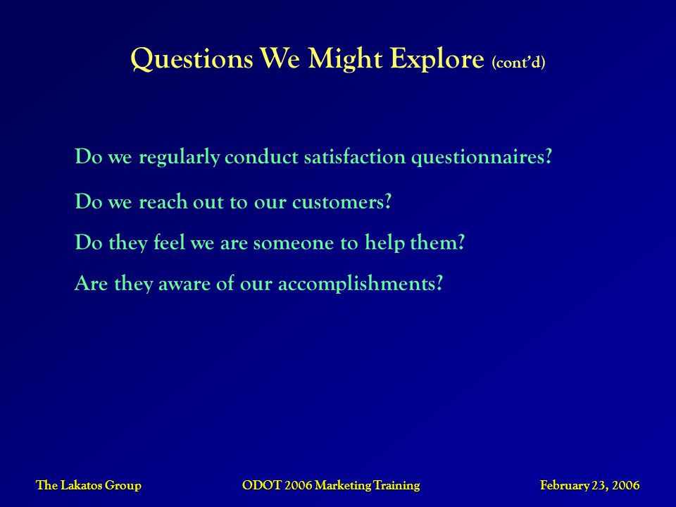 The Lakatos Group ODOT 2006 Marketing Training February 23, 2006 Questions We Might Explore (contd) Do we regularly conduct satisfaction questionnaire
