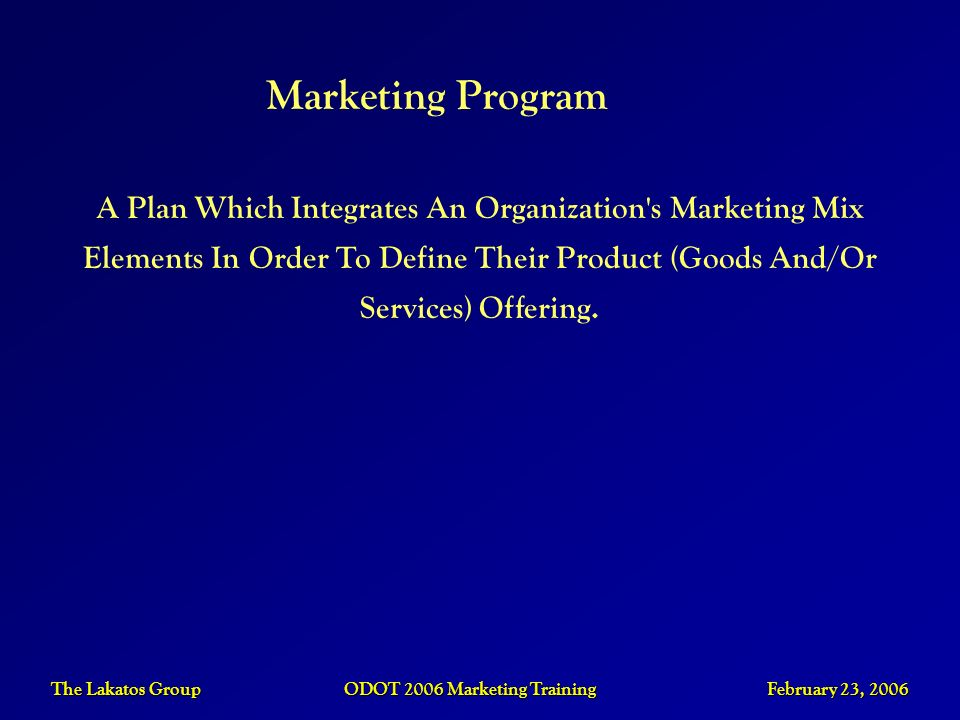 The Lakatos Group ODOT 2006 Marketing Training February 23, 2006 Marketing Program A Plan Which Integrates An Organization's Marketing Mix Elements In
