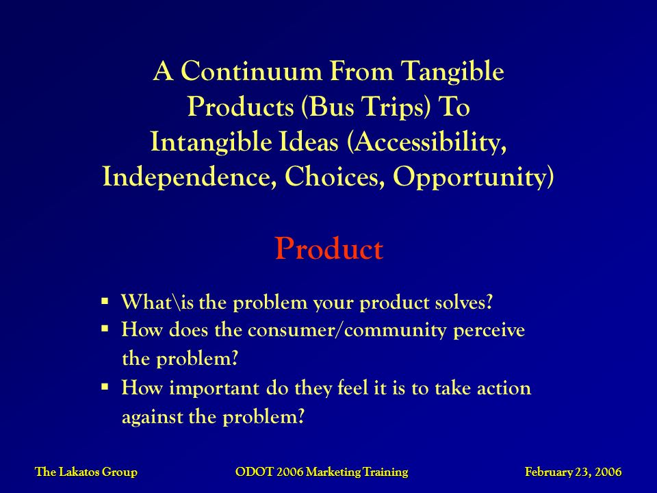 The Lakatos Group ODOT 2006 Marketing Training February 23, 2006 What\is the problem your product solves? How does the consumer/community perceive the