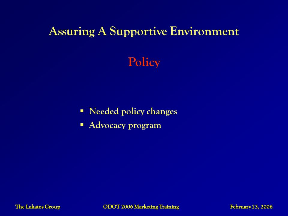 The Lakatos Group ODOT 2006 Marketing Training February 23, 2006 Needed policy changes Advocacy program Assuring A Supportive Environment Policy