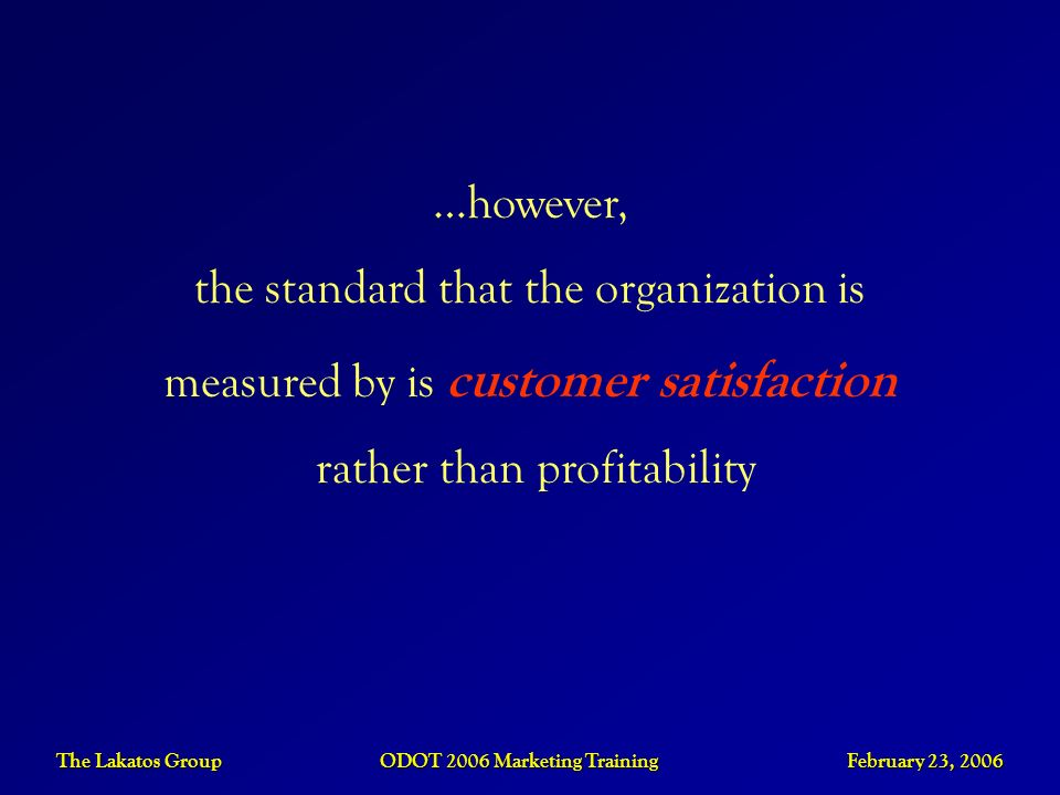 The Lakatos Group ODOT 2006 Marketing Training February 23, 2006 …however, the standard that the organization is measured by is customer satisfaction