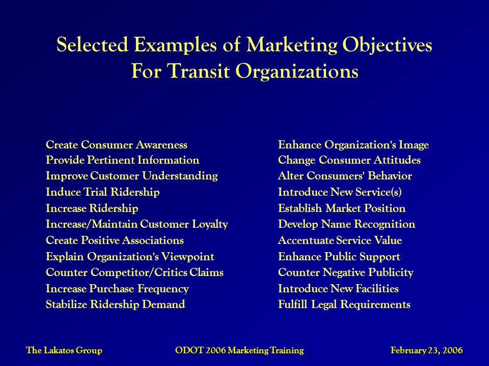 The Lakatos Group ODOT 2006 Marketing Training February 23, 2006 Selected Examples of Marketing Objectives For Transit Organizations Create Consumer A