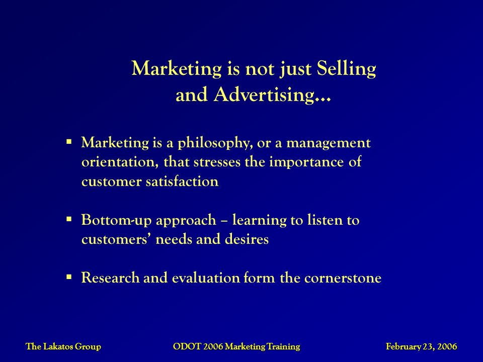 The Lakatos Group ODOT 2006 Marketing Training February 23, 2006 Marketing is not just Selling and Advertising… Marketing is a philosophy, or a manage