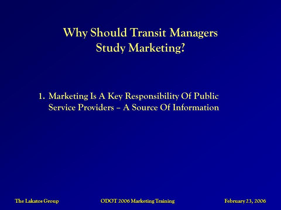 The Lakatos Group ODOT 2006 Marketing Training February 23, 2006 Why Should Transit Managers Study Marketing? 1.Marketing Is A Key Responsibility Of P