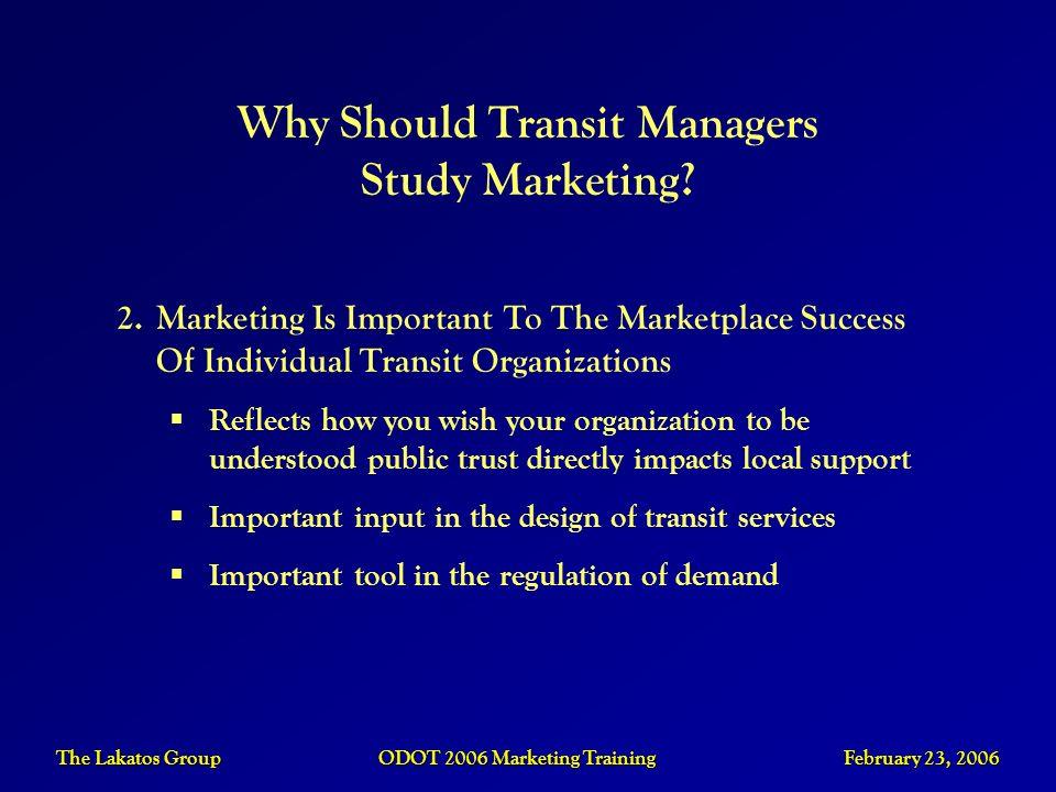 The Lakatos Group ODOT 2006 Marketing Training February 23, 2006 2.Marketing Is Important To The Marketplace Success Of Individual Transit Organizatio
