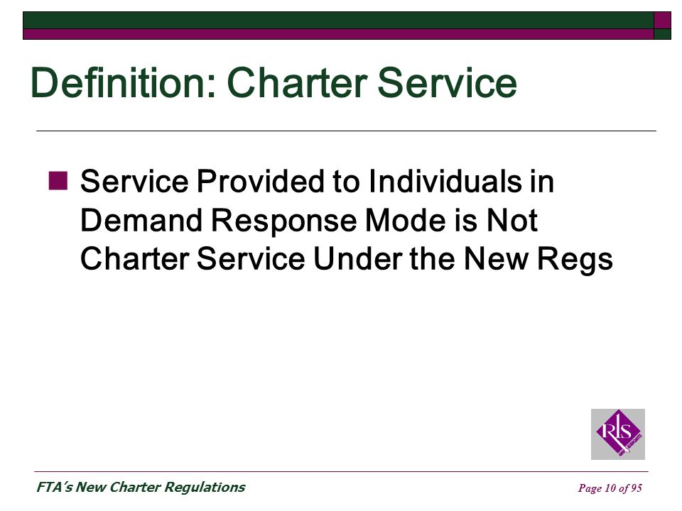 FTAs New Charter Regulations Page 10 of 95 Definition: Charter Service Service Provided to Individuals in Demand Response Mode is Not Charter Service Under the New Regs