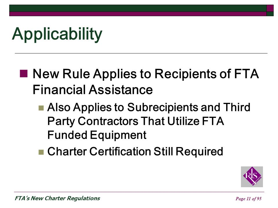 FTAs New Charter Regulations Page 11 of 95 Applicability New Rule Applies to Recipients of FTA Financial Assistance Also Applies to Subrecipients and Third Party Contractors That Utilize FTA Funded Equipment Charter Certification Still Required