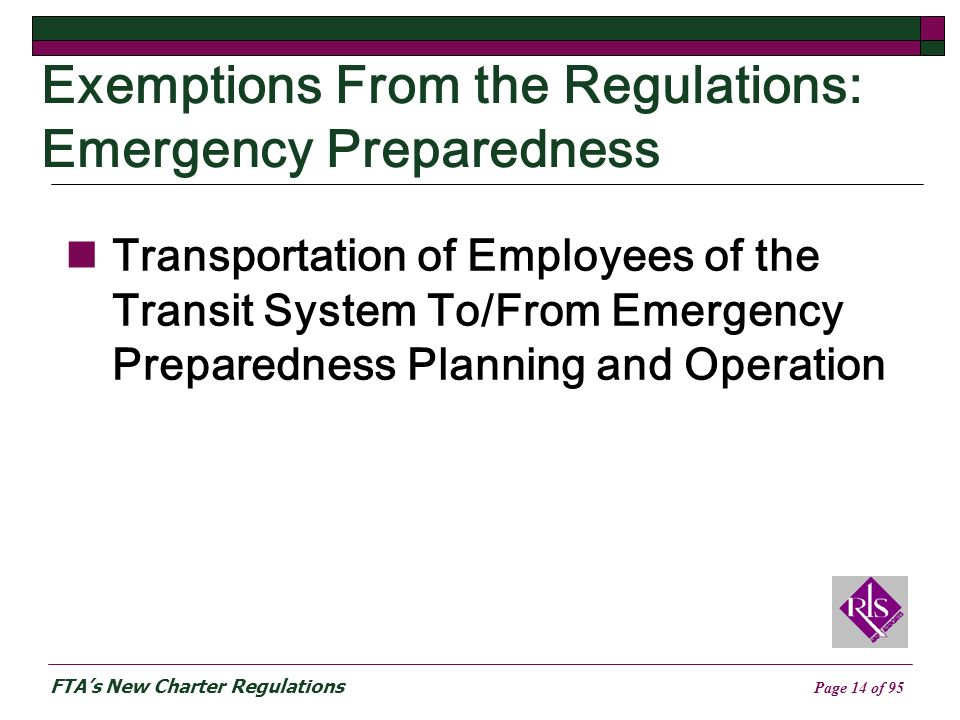 FTAs New Charter Regulations Page 14 of 95 Exemptions From the Regulations: Emergency Preparedness Transportation of Employees of the Transit System To/From Emergency Preparedness Planning and Operation