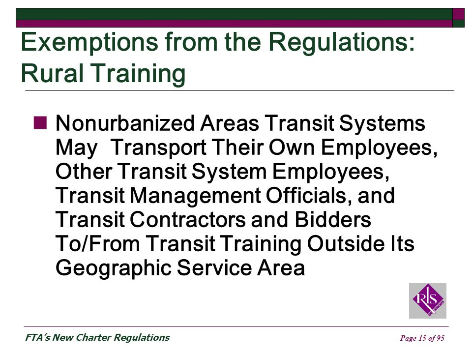 FTAs New Charter Regulations Page 15 of 95 Exemptions from the Regulations: Rural Training Nonurbanized Areas Transit Systems May Transport Their Own Employees, Other Transit System Employees, Transit Management Officials, and Transit Contractors and Bidders To/From Transit Training Outside Its Geographic Service Area