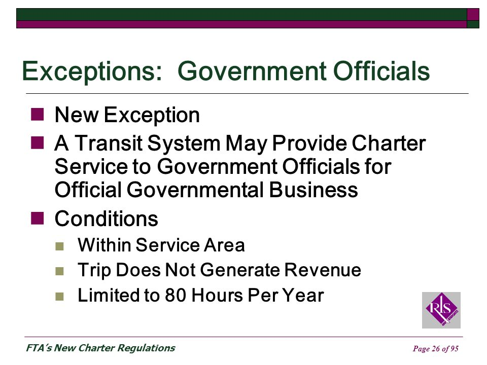 FTAs New Charter Regulations Page 26 of 95 Exceptions: Government Officials New Exception A Transit System May Provide Charter Service to Government Officials for Official Governmental Business Conditions Within Service Area Trip Does Not Generate Revenue Limited to 80 Hours Per Year