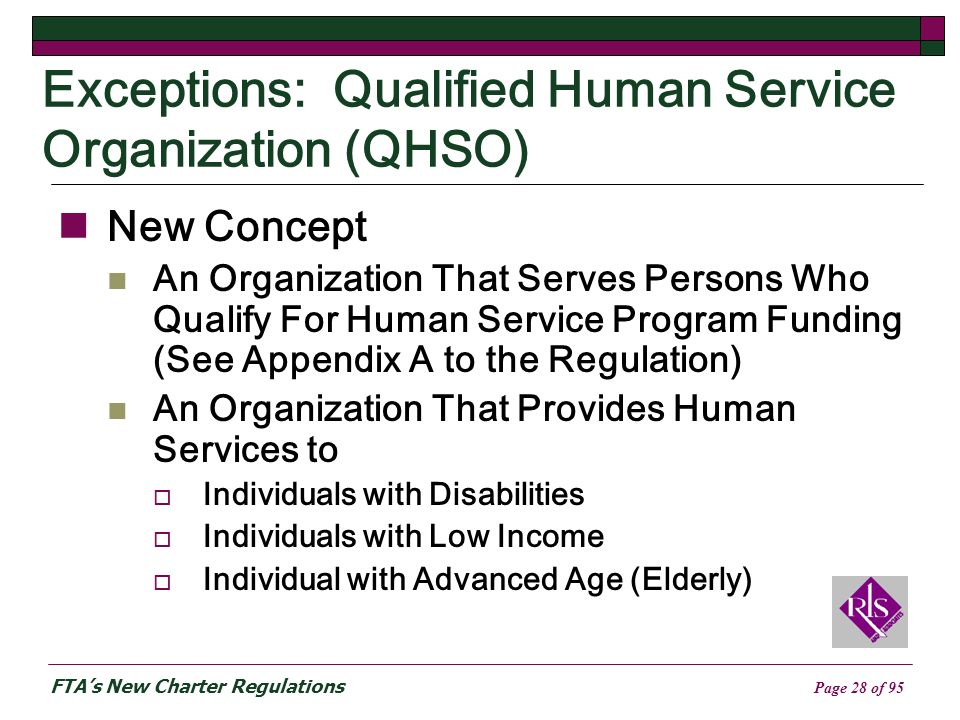 FTAs New Charter Regulations Page 28 of 95 Exceptions: Qualified Human Service Organization (QHSO) New Concept An Organization That Serves Persons Who Qualify For Human Service Program Funding (See Appendix A to the Regulation) An Organization That Provides Human Services to Individuals with Disabilities Individuals with Low Income Individual with Advanced Age (Elderly)