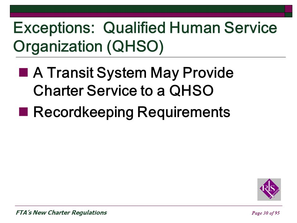 FTAs New Charter Regulations Page 30 of 95 Exceptions: Qualified Human Service Organization (QHSO) A Transit System May Provide Charter Service to a QHSO Recordkeeping Requirements