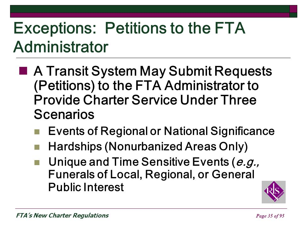 FTAs New Charter Regulations Page 35 of 95 Exceptions: Petitions to the FTA Administrator A Transit System May Submit Requests (Petitions) to the FTA Administrator to Provide Charter Service Under Three Scenarios Events of Regional or National Significance Hardships (Nonurbanized Areas Only) Unique and Time Sensitive Events (e.g., Funerals of Local, Regional, or General Public Interest