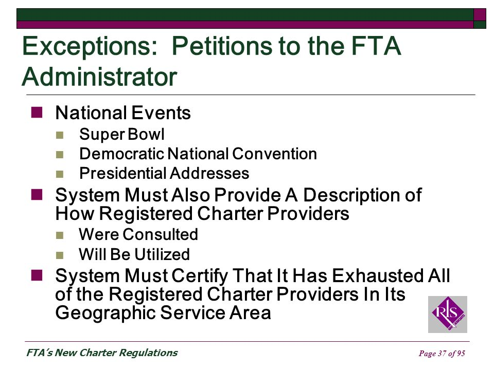 FTAs New Charter Regulations Page 37 of 95 Exceptions: Petitions to the FTA Administrator National Events Super Bowl Democratic National Convention Presidential Addresses System Must Also Provide A Description of How Registered Charter Providers Were Consulted Will Be Utilized System Must Certify That It Has Exhausted All of the Registered Charter Providers In Its Geographic Service Area