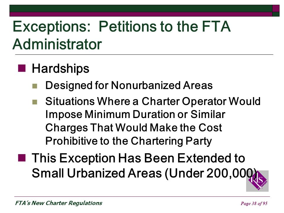 FTAs New Charter Regulations Page 38 of 95 Exceptions: Petitions to the FTA Administrator Hardships Designed for Nonurbanized Areas Situations Where a Charter Operator Would Impose Minimum Duration or Similar Charges That Would Make the Cost Prohibitive to the Chartering Party This Exception Has Been Extended to Small Urbanized Areas (Under 200,000)