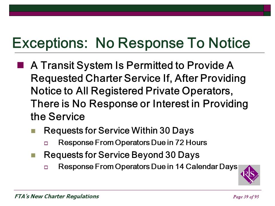 FTAs New Charter Regulations Page 39 of 95 Exceptions: No Response To Notice A Transit System Is Permitted to Provide A Requested Charter Service If, After Providing Notice to All Registered Private Operators, There is No Response or Interest in Providing the Service Requests for Service Within 30 Days Response From Operators Due in 72 Hours Requests for Service Beyond 30 Days Response From Operators Due in 14 Calendar Days