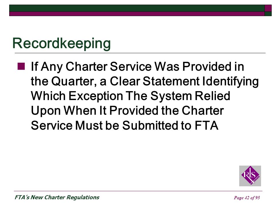 FTAs New Charter Regulations Page 42 of 95 Recordkeeping If Any Charter Service Was Provided in the Quarter, a Clear Statement Identifying Which Exception The System Relied Upon When It Provided the Charter Service Must be Submitted to FTA