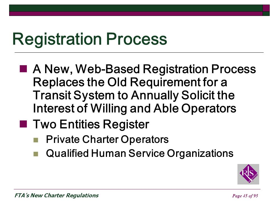 FTAs New Charter Regulations Page 45 of 95 Registration Process A New, Web-Based Registration Process Replaces the Old Requirement for a Transit System to Annually Solicit the Interest of Willing and Able Operators Two Entities Register Private Charter Operators Qualified Human Service Organizations