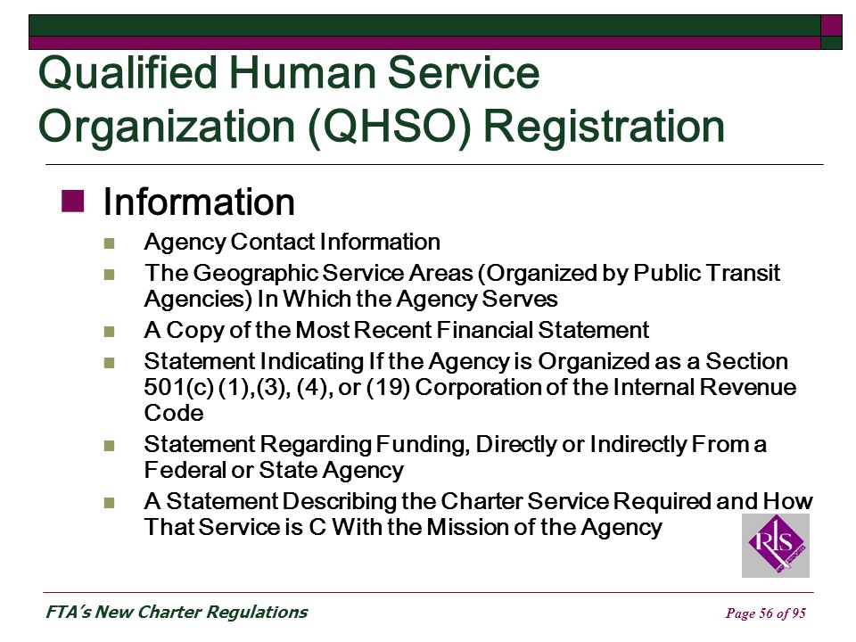FTAs New Charter Regulations Page 56 of 95 Qualified Human Service Organization (QHSO) Registration Information Agency Contact Information The Geographic Service Areas (Organized by Public Transit Agencies) In Which the Agency Serves A Copy of the Most Recent Financial Statement Statement Indicating If the Agency is Organized as a Section 501(c) (1),(3), (4), or (19) Corporation of the Internal Revenue Code Statement Regarding Funding, Directly or Indirectly From a Federal or State Agency A Statement Describing the Charter Service Required and How That Service is C With the Mission of the Agency