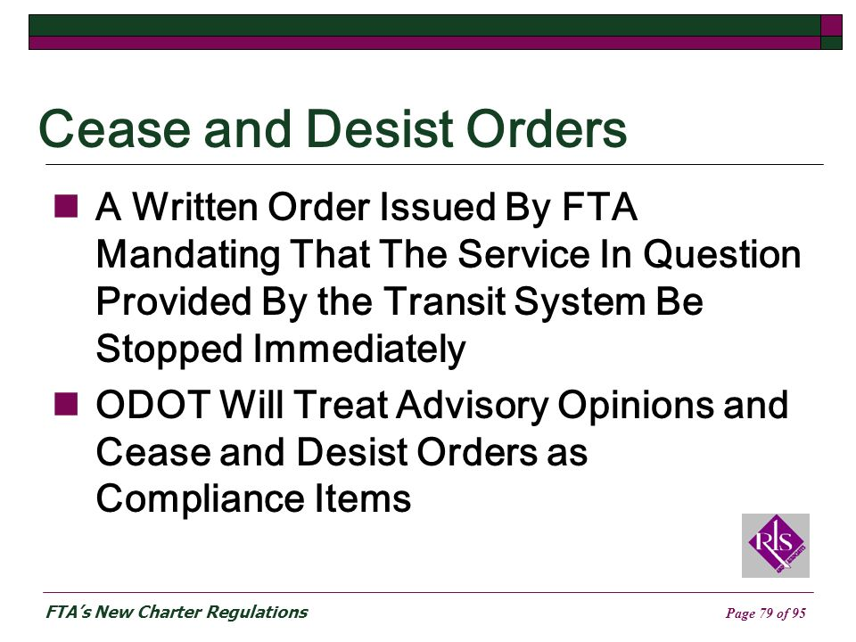 FTAs New Charter Regulations Page 79 of 95 Cease and Desist Orders A Written Order Issued By FTA Mandating That The Service In Question Provided By the Transit System Be Stopped Immediately ODOT Will Treat Advisory Opinions and Cease and Desist Orders as Compliance Items