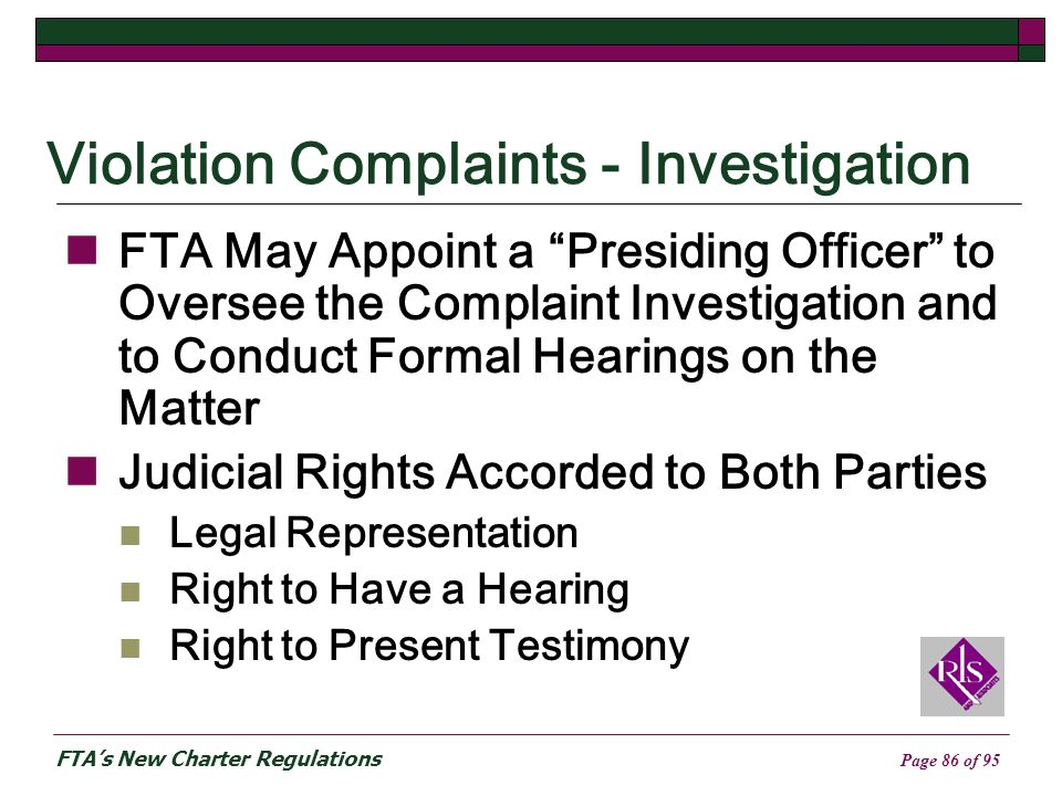 FTAs New Charter Regulations Page 86 of 95 Violation Complaints - Investigation FTA May Appoint a Presiding Officer to Oversee the Complaint Investigation and to Conduct Formal Hearings on the Matter Judicial Rights Accorded to Both Parties Legal Representation Right to Have a Hearing Right to Present Testimony