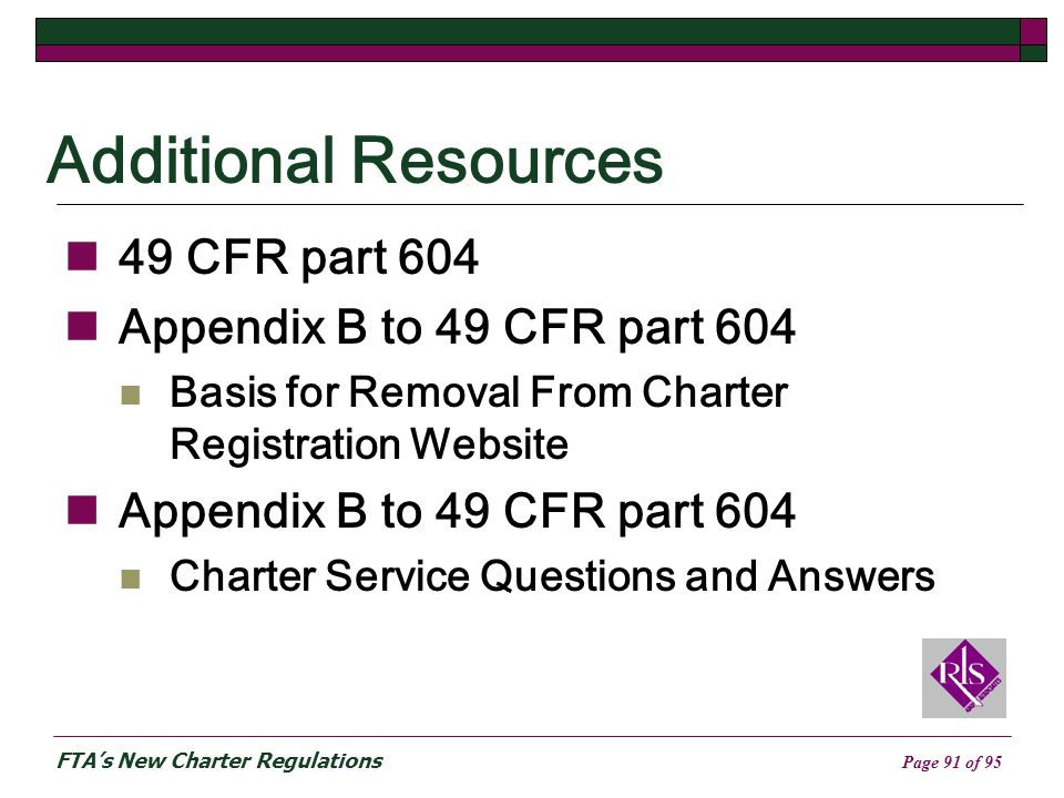 FTAs New Charter Regulations Page 91 of 95 Additional Resources 49 CFR part 604 Appendix B to 49 CFR part 604 Basis for Removal From Charter Registration Website Appendix B to 49 CFR part 604 Charter Service Questions and Answers