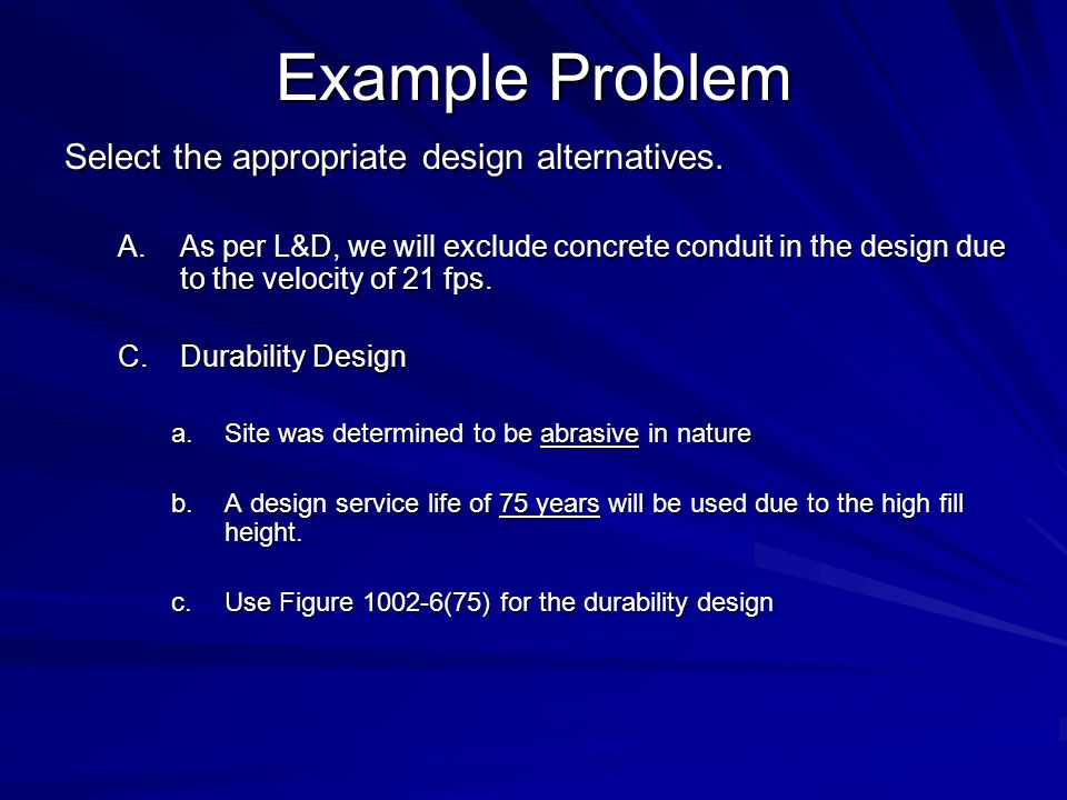 Example Problem Select the appropriate design alternatives. A.As per L&D, we will exclude concrete conduit in the design due to the velocity of 21 fps