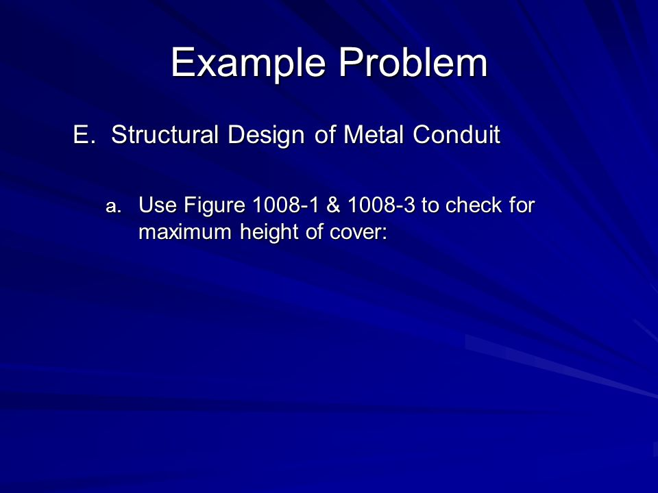 Example Problem E.Structural Design of Metal Conduit a. Use Figure 1008-1 & 1008-3 to check for maximum height of cover: