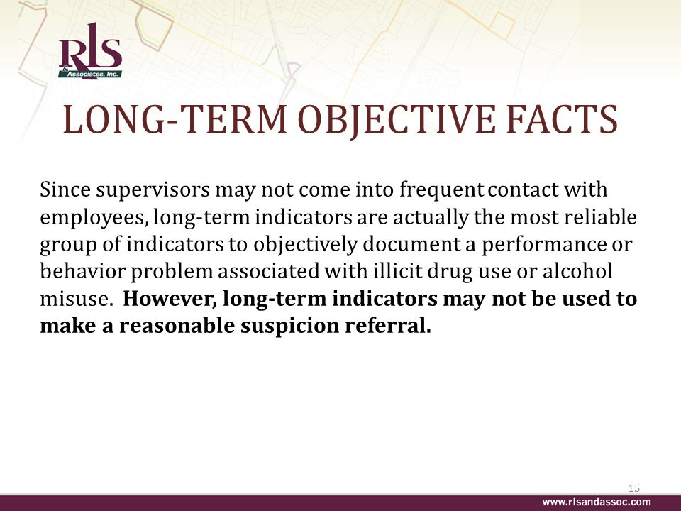 LONG-TERM OBJECTIVE FACTS Since supervisors may not come into frequent contact with employees, long-term indicators are actually the most reliable group of indicators to objectively document a performance or behavior problem associated with illicit drug use or alcohol misuse.