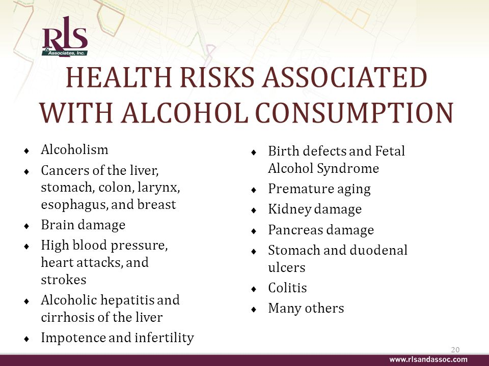 HEALTH RISKS ASSOCIATED WITH ALCOHOL CONSUMPTION Alcoholism Cancers of the liver, stomach, colon, larynx, esophagus, and breast Brain damage High blood pressure, heart attacks, and strokes Alcoholic hepatitis and cirrhosis of the liver Impotence and infertility 20 Birth defects and Fetal Alcohol Syndrome Premature aging Kidney damage Pancreas damage Stomach and duodenal ulcers Colitis Many others