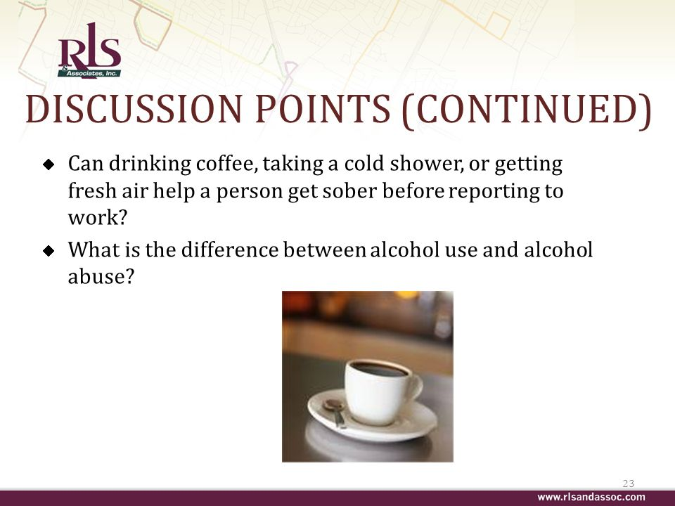 DISCUSSION POINTS (CONTINUED) Can drinking coffee, taking a cold shower, or getting fresh air help a person get sober before reporting to work.