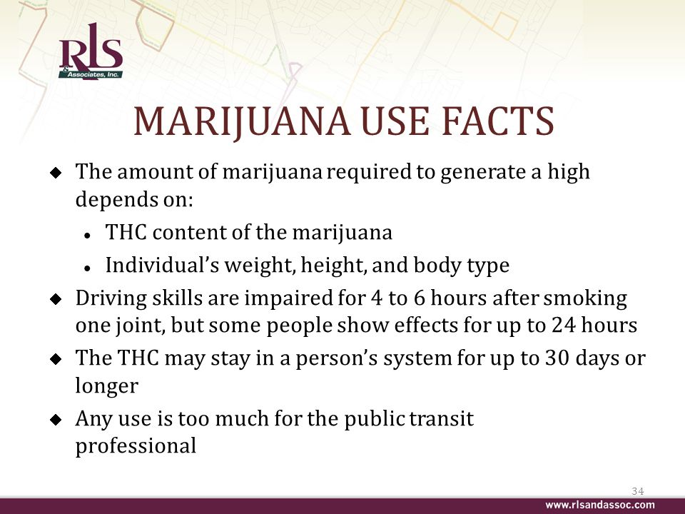 MARIJUANA USE FACTS The amount of marijuana required to generate a high depends on: l THC content of the marijuana l Individuals weight, height, and body type Driving skills are impaired for 4 to 6 hours after smoking one joint, but some people show effects for up to 24 hours The THC may stay in a persons system for up to 30 days or longer Any use is too much for the public transit professional 34