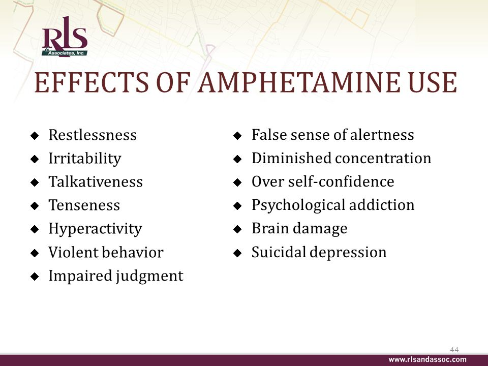 EFFECTS OF AMPHETAMINE USE Restlessness Irritability Talkativeness Tenseness Hyperactivity Violent behavior Impaired judgment 44 False sense of alertness Diminished concentration Over self-confidence Psychological addiction Brain damage Suicidal depression