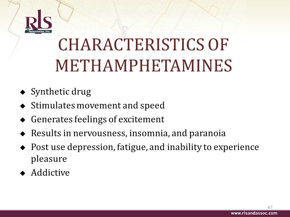 CHARACTERISTICS OF METHAMPHETAMINES Synthetic drug Stimulates movement and speed Generates feelings of excitement Results in nervousness, insomnia, and paranoia Post use depression, fatigue, and inability to experience pleasure Addictive 47