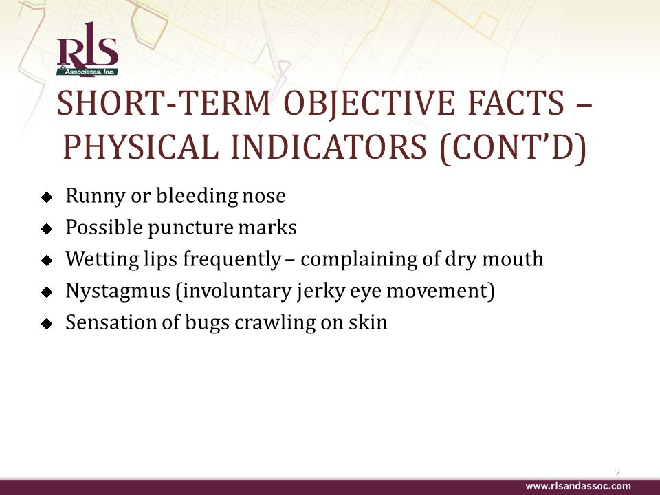 SHORT-TERM OBJECTIVE FACTS – PHYSICAL INDICATORS (CONTD) Runny or bleeding nose Possible puncture marks Wetting lips frequently – complaining of dry mouth Nystagmus (involuntary jerky eye movement) Sensation of bugs crawling on skin 7