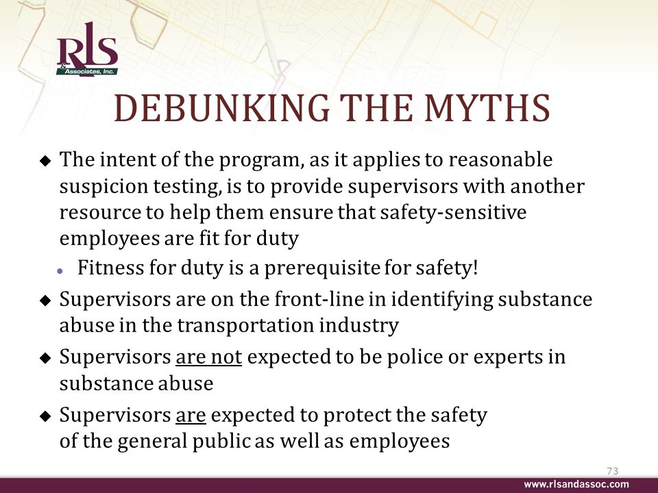 DEBUNKING THE MYTHS The intent of the program, as it applies to reasonable suspicion testing, is to provide supervisors with another resource to help them ensure that safety-sensitive employees are fit for duty l Fitness for duty is a prerequisite for safety.