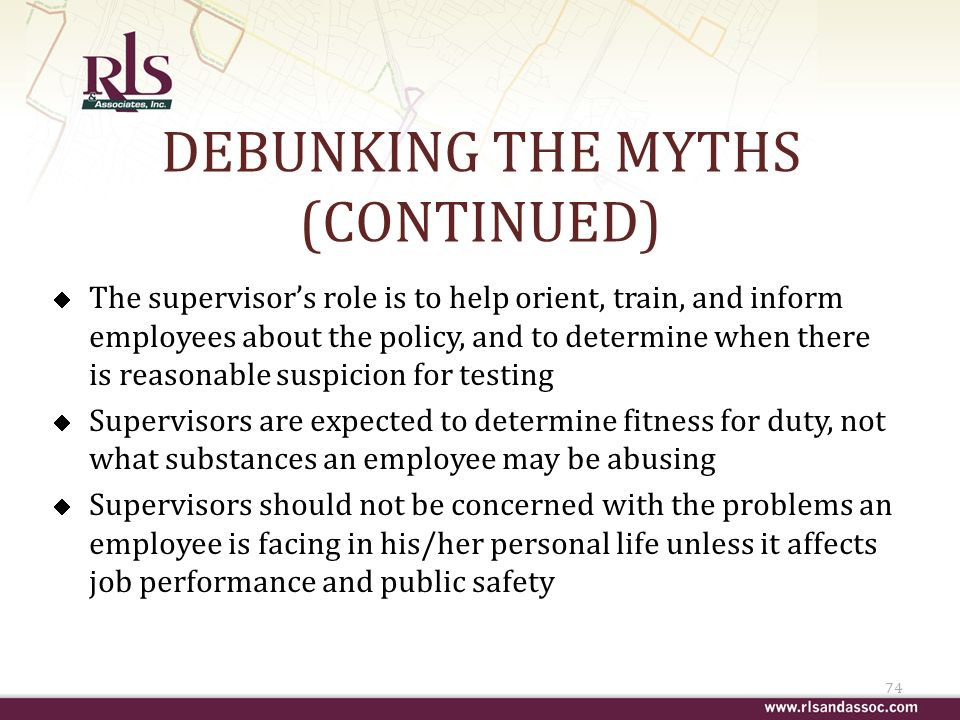 DEBUNKING THE MYTHS (CONTINUED) The supervisors role is to help orient, train, and inform employees about the policy, and to determine when there is reasonable suspicion for testing Supervisors are expected to determine fitness for duty, not what substances an employee may be abusing Supervisors should not be concerned with the problems an employee is facing in his/her personal life unless it affects job performance and public safety 74