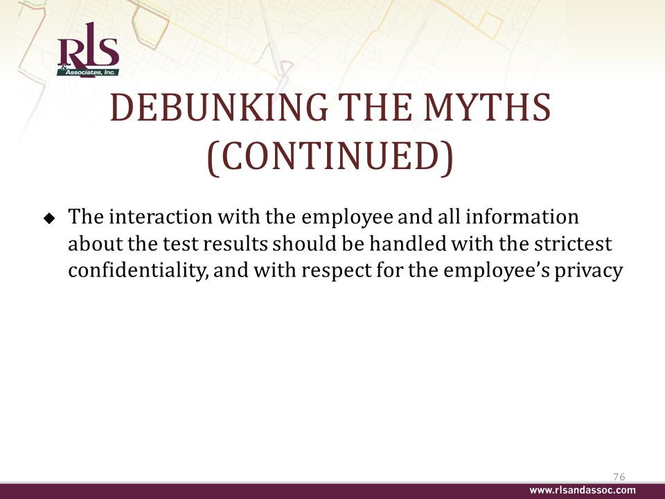 DEBUNKING THE MYTHS (CONTINUED) The interaction with the employee and all information about the test results should be handled with the strictest confidentiality, and with respect for the employees privacy 76