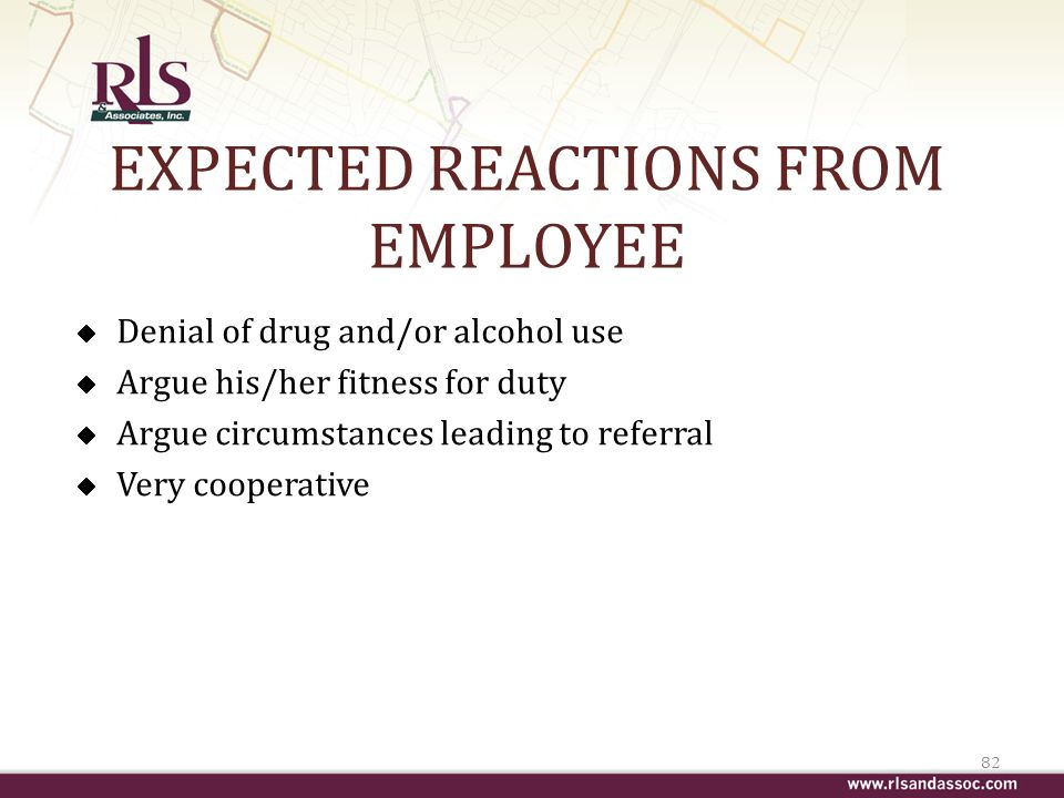 EXPECTED REACTIONS FROM EMPLOYEE Denial of drug and/or alcohol use Argue his/her fitness for duty Argue circumstances leading to referral Very cooperative 82