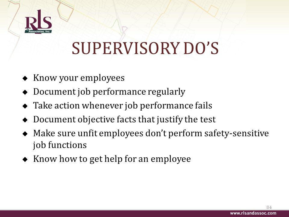 SUPERVISORY DOS Know your employees Document job performance regularly Take action whenever job performance fails Document objective facts that justify the test Make sure unfit employees dont perform safety-sensitive job functions Know how to get help for an employee 84