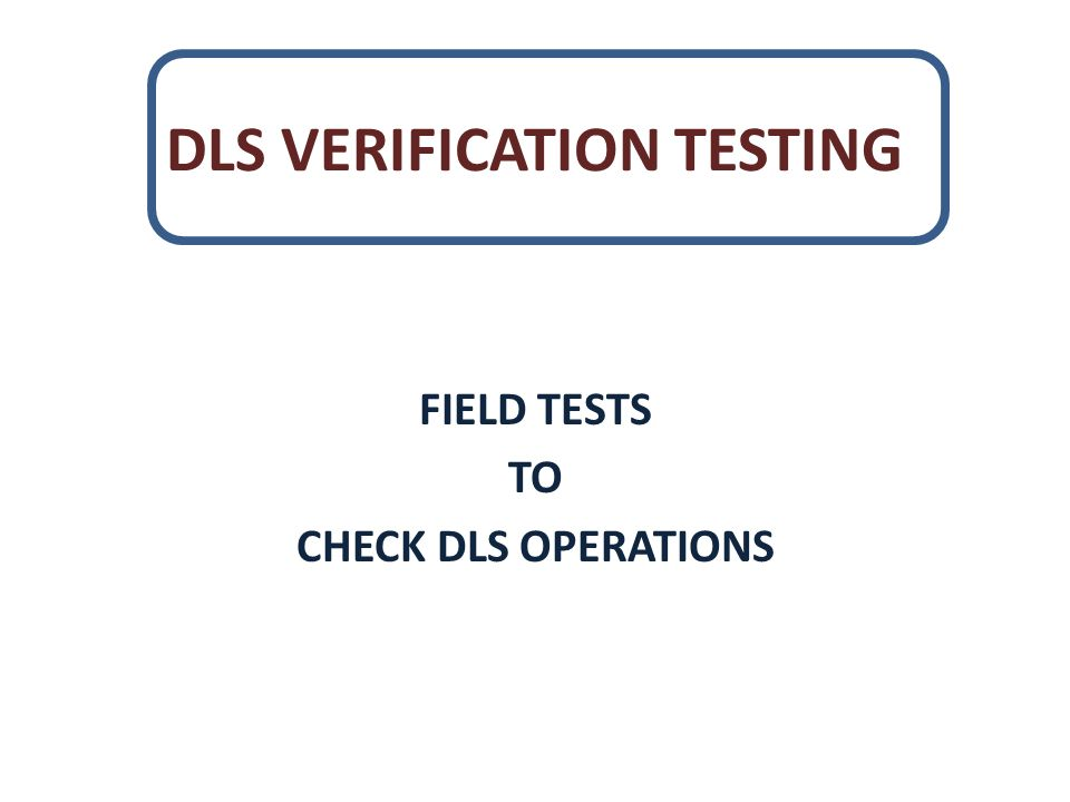 DLS VERIFICATION TESTING FIELD TESTS TO CHECK DLS OPERATIONS